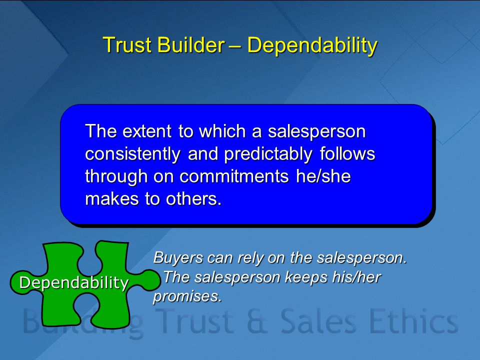 Trust Builder – Dependability The extent to which a salesperson consistently and predictably follows through on commitments he/she makes to others.