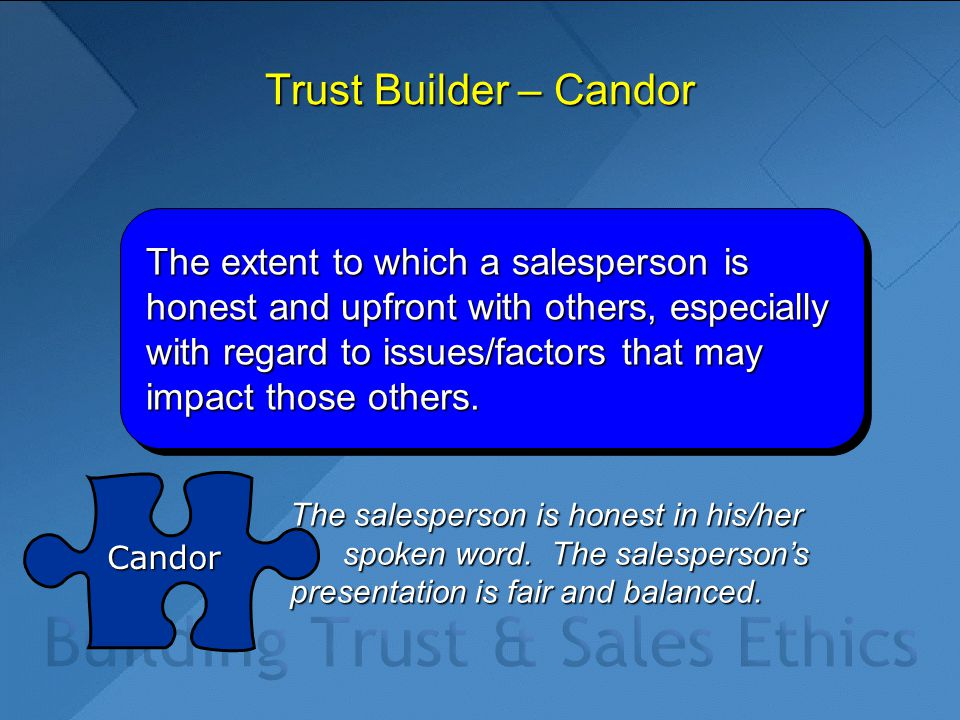 Trust Builder – Candor The extent to which a salesperson is honest and upfront with others, especially with regard to issues/factors that may impact t