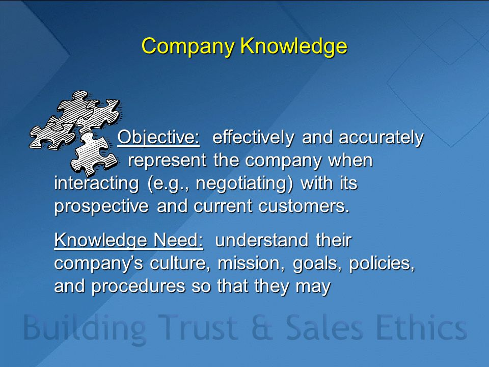 Company Knowledge Objective: effectively and accurately represent the company when interacting (e.g., negotiating) with its prospective and current cu