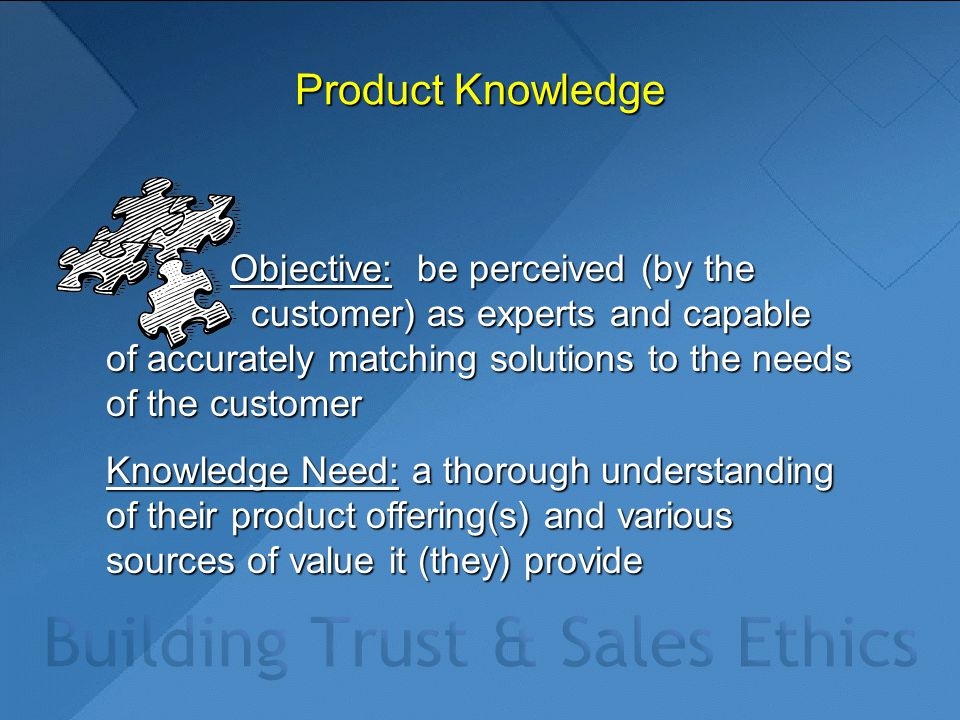 Product Knowledge Objective: be perceived (by the customer) as experts and capable of accurately matching solutions to the needs of the customer Objec