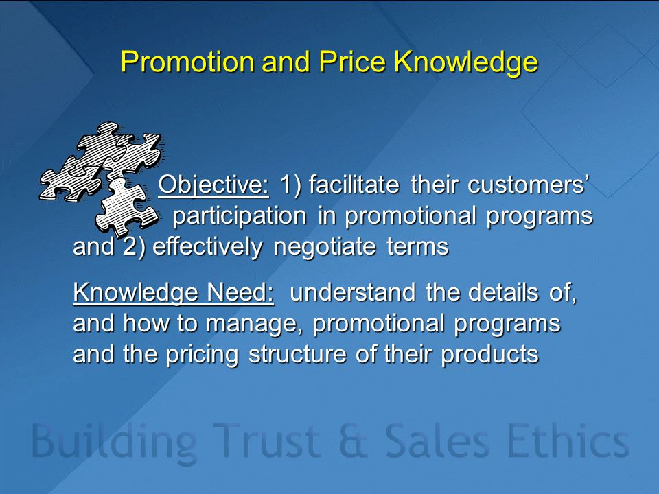 Promotion and Price Knowledge Objective: 1) facilitate their customers' participation in promotional programs and 2) effectively negotiate terms Objective: 1) facilitate their customers' participation in promotional programs and 2) effectively negotiate terms Knowledge Need: understand the details of, and how to manage, promotional programs and the pricing structure of their products