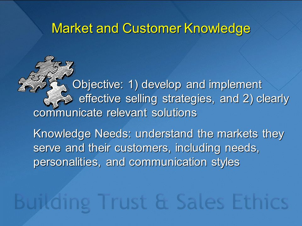 Market and Customer Knowledge Objective: 1) develop and implement effective selling strategies, and 2) clearly communicate relevant solutions Objectiv