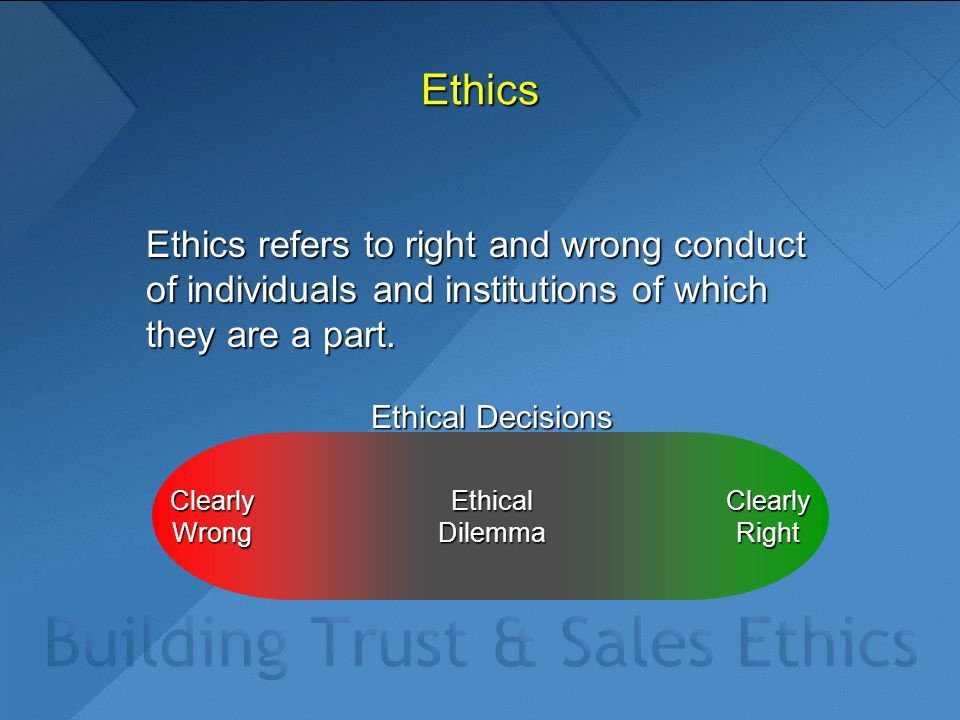 Clearly Wrong Clearly Right Ethical Decisions Ethics Ethics refers to right and wrong conduct of individuals and institutions of which they are a part
