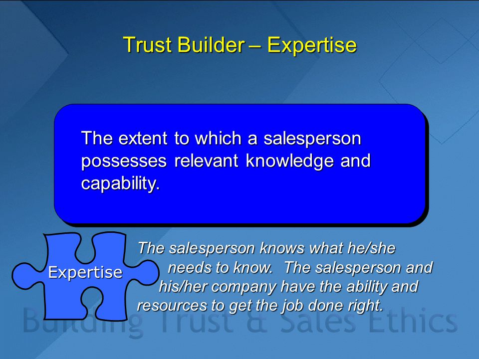 Trust Builder – Expertise The extent to which a salesperson possesses relevant knowledge and capability. The salesperson knows what he/she needs to kn