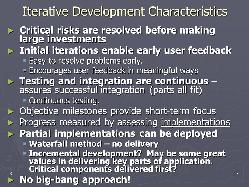 3019 Iterative Development Characteristics ► Critical risks are resolved before making large investments ► Initial iterations enable early user feedback  Easy to resolve problems early.
