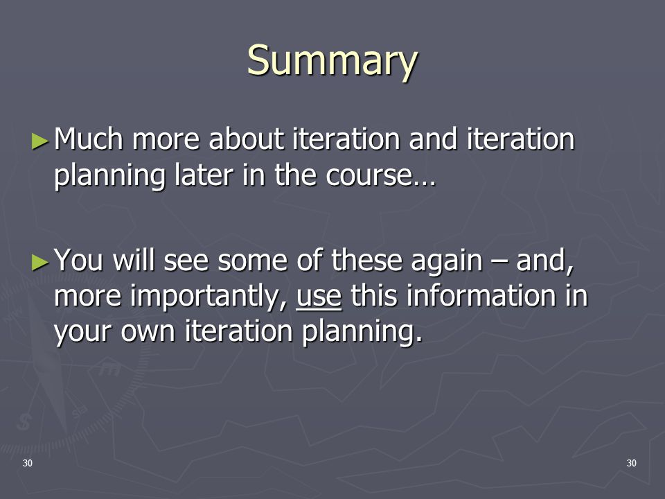 30 Summary ► Much more about iteration and iteration planning later in the course… ► You will see some of these again – and, more importantly, use this information in your own iteration planning.