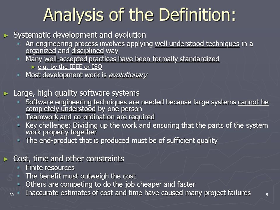 305 Analysis of the Definition: ► Systematic development and evolution  An engineering process involves applying well understood techniques in a organized and disciplined way  Many well-accepted practices have been formally standardized ► e.g.