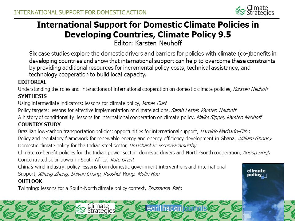 INTERNATIONAL SUPPORT FOR DOMESTIC ACTION International Support for Domestic Climate Policies in Developing Countries, Climate Policy 9.5 Editor: Karsten Neuhoff Six case studies explore the domestic drivers and barriers for policies with climate (co-)benefits in developing countries and show that international support can help to overcome these constraints by providing additional resources for incremental policy costs, technical assistance, and technology cooperation to build local capacity.