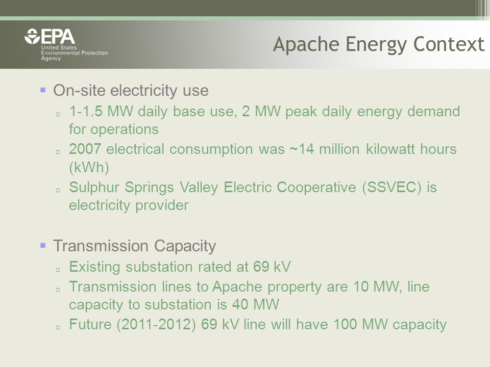 Apache Energy Context  On-site electricity use  1-1.5 MW daily base use, 2 MW peak daily energy demand for operations  2007 electrical consumption was ~14 million kilowatt hours (kWh)  Sulphur Springs Valley Electric Cooperative (SSVEC) is electricity provider  Transmission Capacity  Existing substation rated at 69 kV  Transmission lines to Apache property are 10 MW, line capacity to substation is 40 MW  Future (2011-2012) 69 kV line will have 100 MW capacity