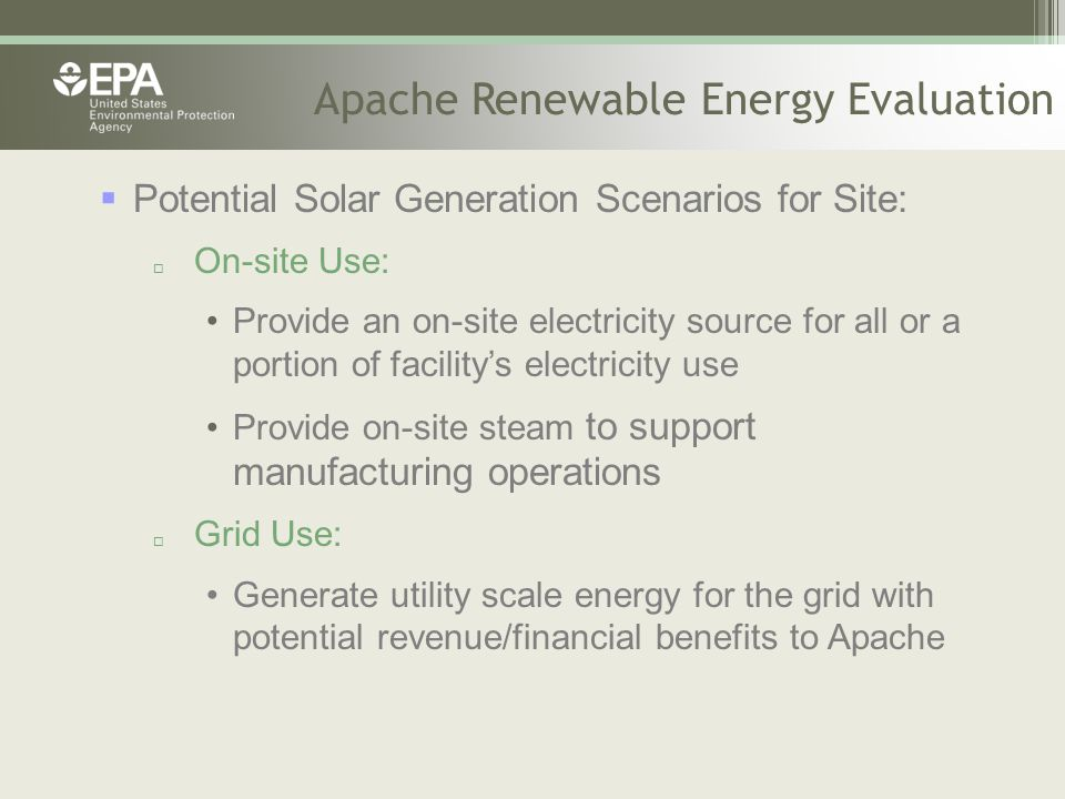 Apache Renewable Energy Evaluation  Potential Solar Generation Scenarios for Site:  On-site Use: Provide an on-site electricity source for all or a portion of facility's electricity use Provide on-site steam to support manufacturing operations  Grid Use: Generate utility scale energy for the grid with potential revenue/financial benefits to Apache