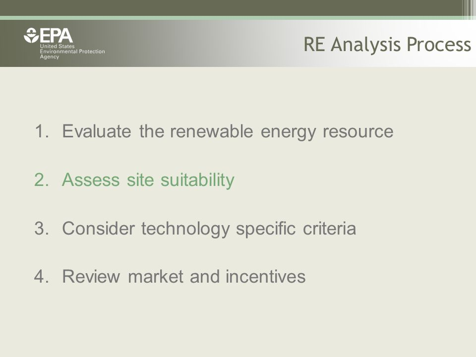 RE Analysis Process 1.Evaluate the renewable energy resource 2.Assess site suitability 3.Consider technology specific criteria 4.Review market and incentives