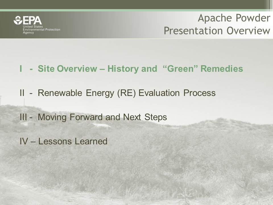 Apache Powder Presentation Overview I - Site Overview – History and Green Remedies II - Renewable Energy (RE) Evaluation Process III - Moving Forward and Next Steps IV – Lessons Learned