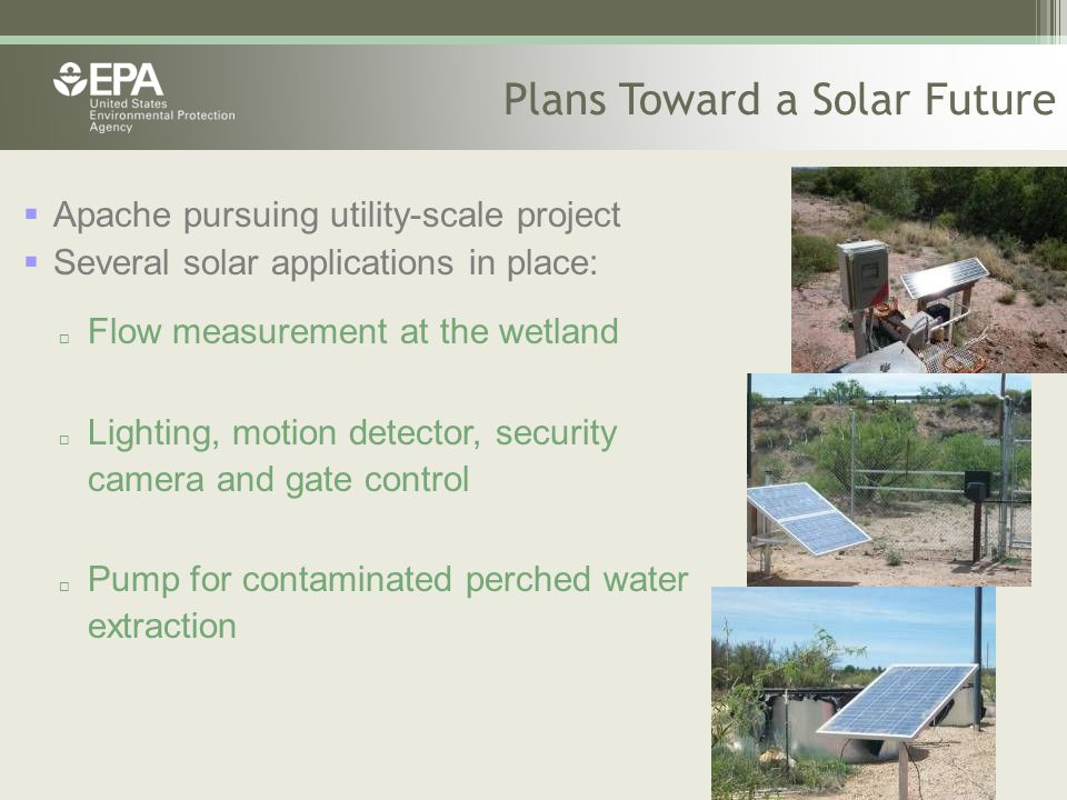 Plans Toward a Solar Future  Apache pursuing utility-scale project  Several solar applications in place:  Flow measurement at the wetland  Lighting, motion detector, security camera and gate control  Pump for contaminated perched water extraction