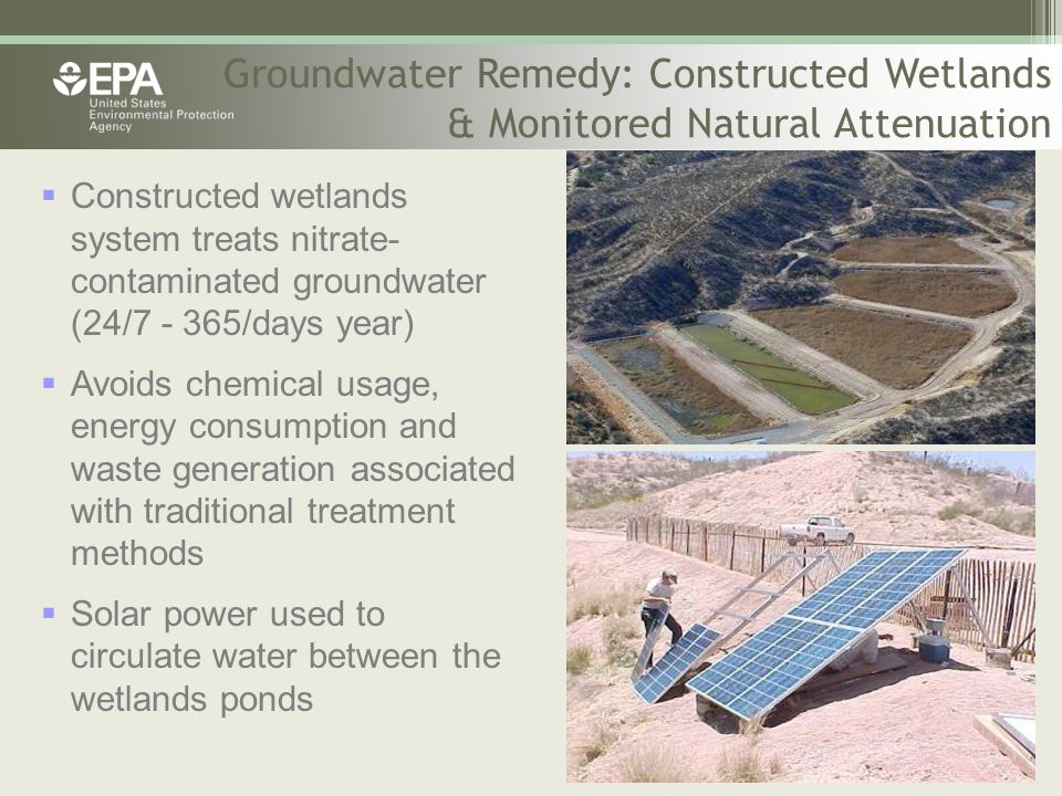 Groundwater Remedy: Constructed Wetlands & Monitored Natural Attenuation  Constructed wetlands system treats nitrate- contaminated groundwater (24/7 - 365/days year)  Avoids chemical usage, energy consumption and waste generation associated with traditional treatment methods  Solar power used to circulate water between the wetlands ponds