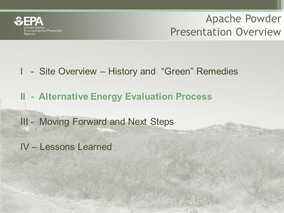 Apache Powder Presentation Overview I - Site Overview – History and Green Remedies II - Alternative Energy Evaluation Process III - Moving Forward and Next Steps IV – Lessons Learned