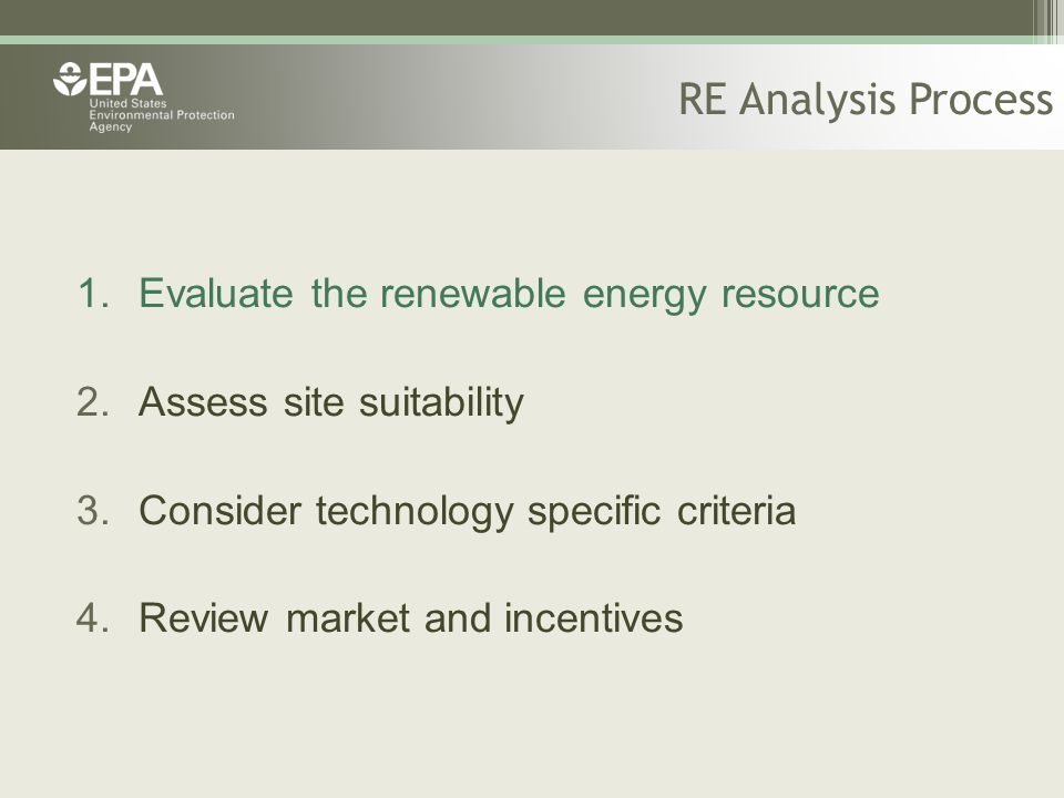 RE Analysis Process 1.Evaluate the renewable energy resource 2.Assess site suitability 3.Consider technology specific criteria 4.Review market and inc