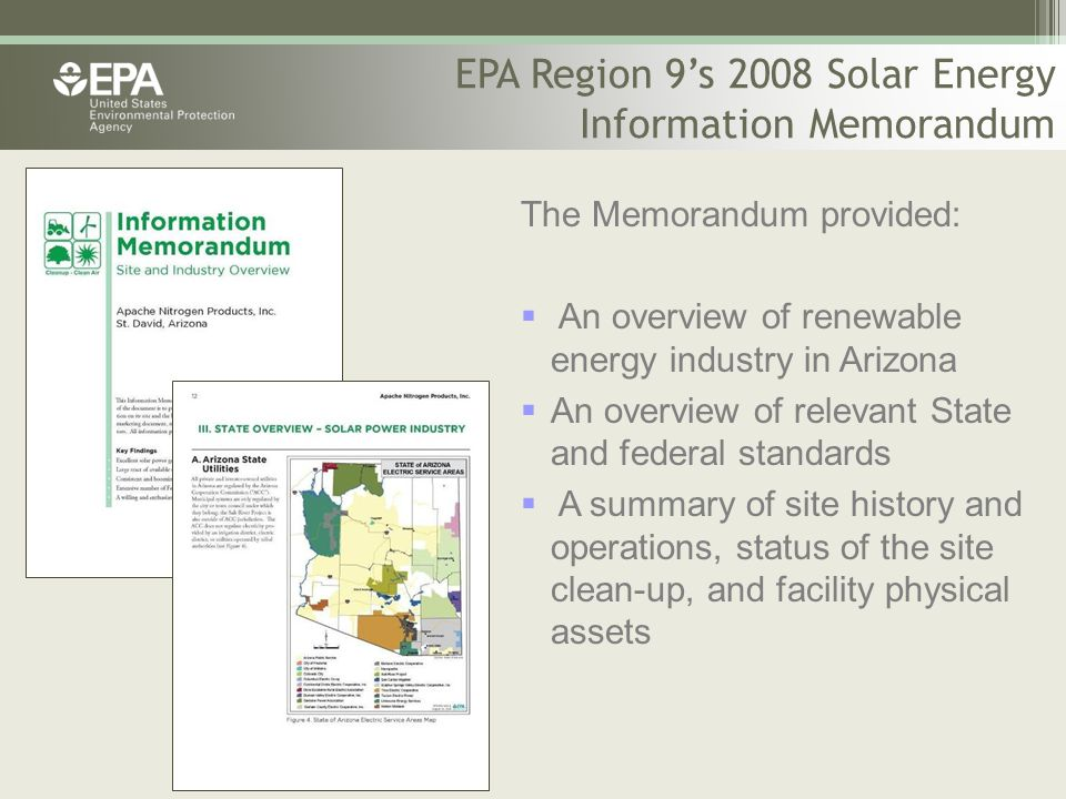 EPA Region 9's 2008 Solar Energy Information Memorandum The Memorandum provided:  An overview of renewable energy industry in Arizona  An overview of relevant State and federal standards  A summary of site history and operations, status of the site clean-up, and facility physical assets