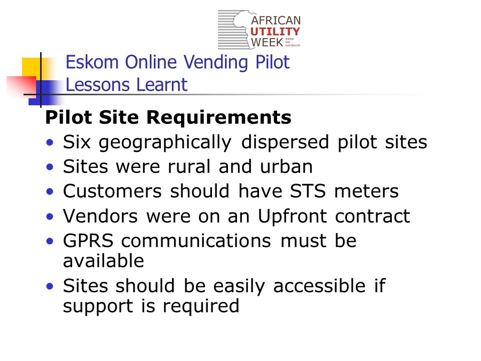Eskom Online Vending Pilot Lessons Learnt Pilot Site Requirements Six geographically dispersed pilot sites Sites were rural and urban Customers should have STS meters Vendors were on an Upfront contract GPRS communications must be available Sites should be easily accessible if support is required