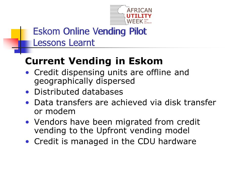 Current Vending in Eskom Credit dispensing units are offline and geographically dispersed Distributed databases Data transfers are achieved via disk transfer or modem Vendors have been migrated from credit vending to the Upfront vending model Credit is managed in the CDU hardware Eskom Online Vending Pilot Lessons Learnt