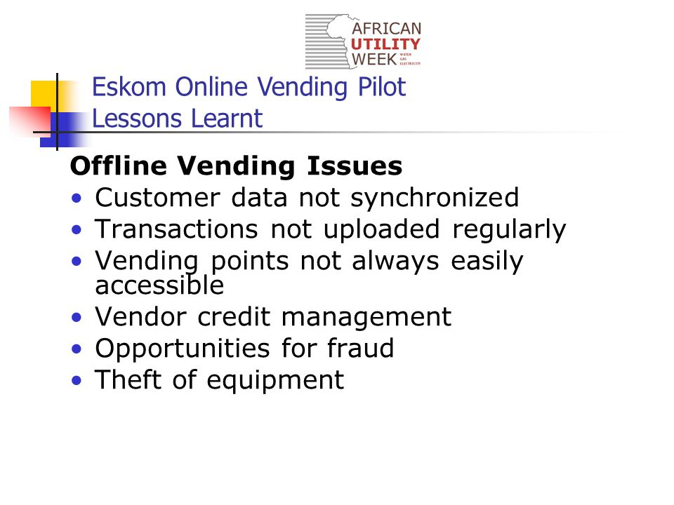 Eskom Online Vending Pilot Lessons Learnt Offline Vending Issues Customer data not synchronized Transactions not uploaded regularly Vending points not always easily accessible Vendor credit management Opportunities for fraud Theft of equipment