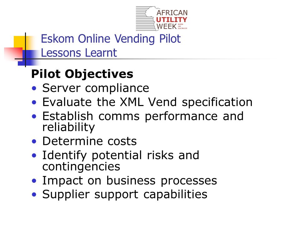 Eskom Online Vending Pilot Lessons Learnt Pilot Objectives Server compliance Evaluate the XML Vend specification Establish comms performance and reliability Determine costs Identify potential risks and contingencies Impact on business processes Supplier support capabilities