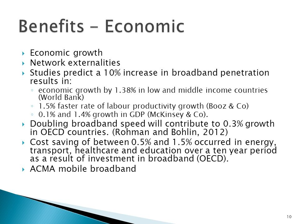 10  Economic growth  Network externalities  Studies predict a 10% increase in broadband penetration results in: ◦ economic growth by 1.38% in low and middle income countries (World Bank) ◦ 1.5% faster rate of labour productivity growth (Booz & Co) ◦ 0.1% and 1.4% growth in GDP (McKinsey & Co).