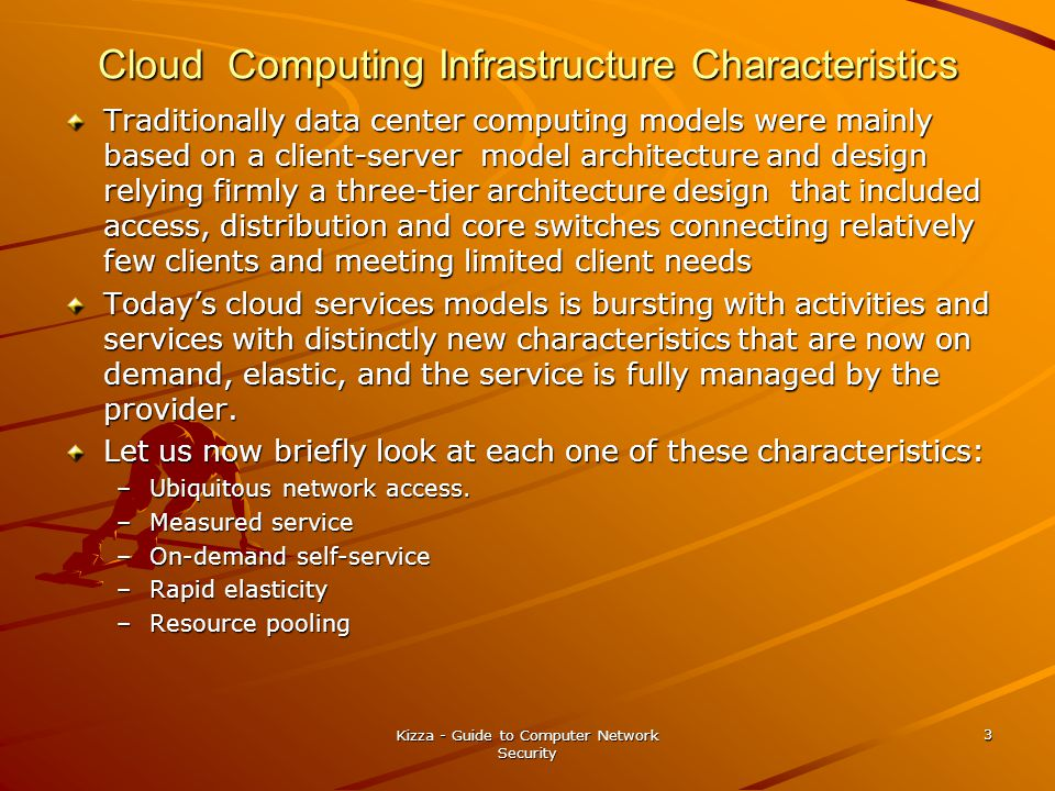 Cloud Computing Infrastructure Characteristics Traditionally data center computing models were mainly based on a client-server model architecture and design relying firmly a three-tier architecture design that included access, distribution and core switches connecting relatively few clients and meeting limited client needs Today's cloud services models is bursting with activities and services with distinctly new characteristics that are now on demand, elastic, and the service is fully managed by the provider.