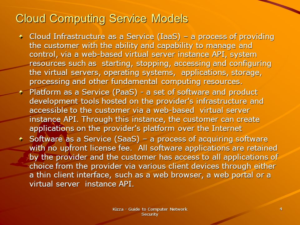 Cloud Computing Service Models Cloud Infrastructure as a Service (IaaS) – a process of providing the customer with the ability and capability to manage and control, via a web-based virtual server instance API, system resources such as starting, stopping, accessing and configuring the virtual servers, operating systems, applications, storage, processing and other fundamental computing resources.