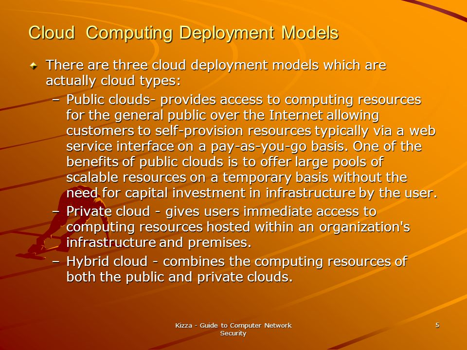 Cloud Computing Deployment Models There are three cloud deployment models which are actually cloud types: –Public clouds- provides access to computing resources for the general public over the Internet allowing customers to self-provision resources typically via a web service interface on a pay-as-you-go basis.