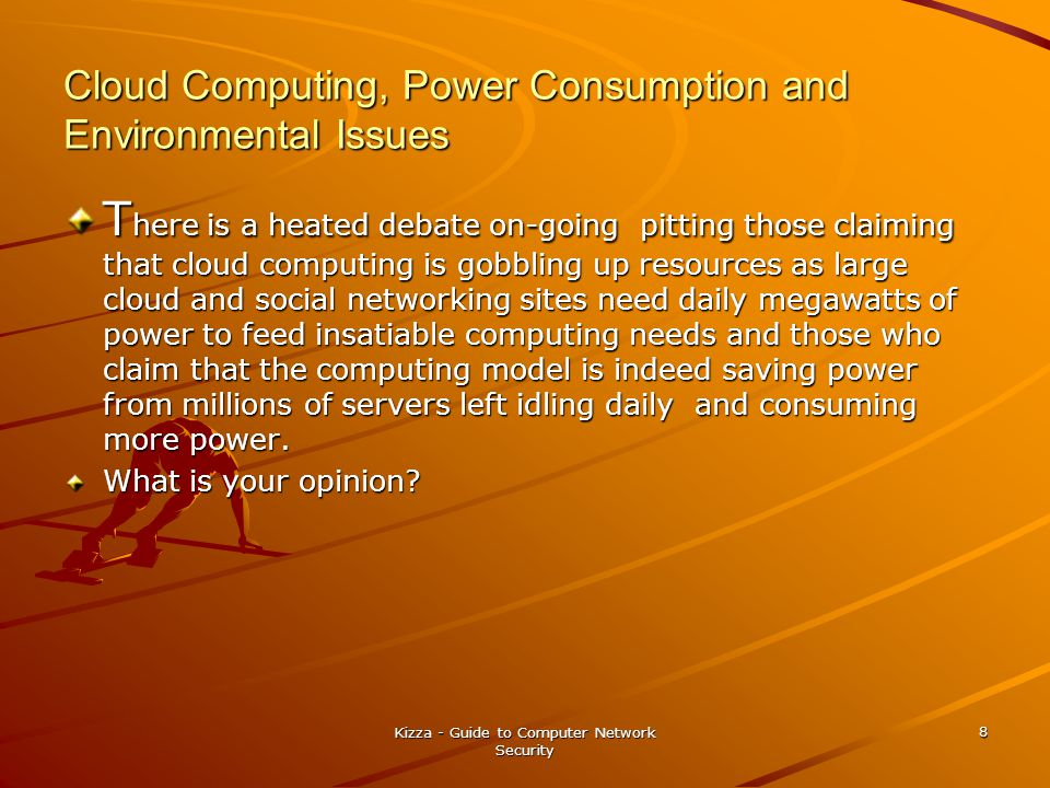 Cloud Computing, Power Consumption and Environmental Issues T here is a heated debate on-going pitting those claiming that cloud computing is gobbling up resources as large cloud and social networking sites need daily megawatts of power to feed insatiable computing needs and those who claim that the computing model is indeed saving power from millions of servers left idling daily and consuming more power.
