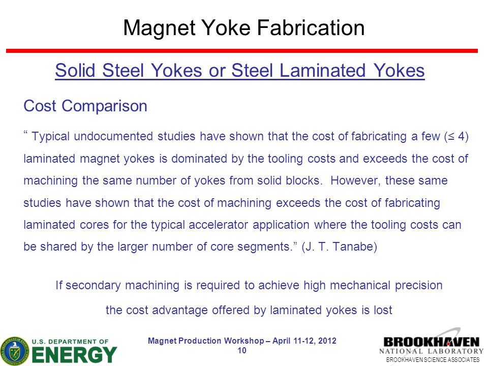 BROOKHAVEN SCIENCE ASSOCIATES Magnet Production Workshop – April 11-12, 2012 10 Magnet Yoke Fabrication Solid Steel Yokes or Steel Laminated Yokes Cost Comparison Typical undocumented studies have shown that the cost of fabricating a few (≤ 4) laminated magnet yokes is dominated by the tooling costs and exceeds the cost of machining the same number of yokes from solid blocks.