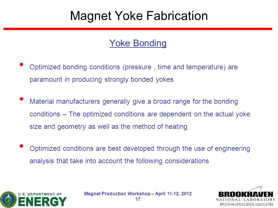 BROOKHAVEN SCIENCE ASSOCIATES Magnet Production Workshop – April 11-12, 2012 17 Magnet Yoke Fabrication Yoke Bonding Optimized bonding conditions (pressure, time and temperature) are paramount in producing strongly bonded yokes Material manufacturers generally give a broad range for the bonding conditions – The optimized conditions are dependent on the actual yoke size and geometry as well as the method of heating Optimized conditions are best developed through the use of engineering analysis that take into account the following considerations