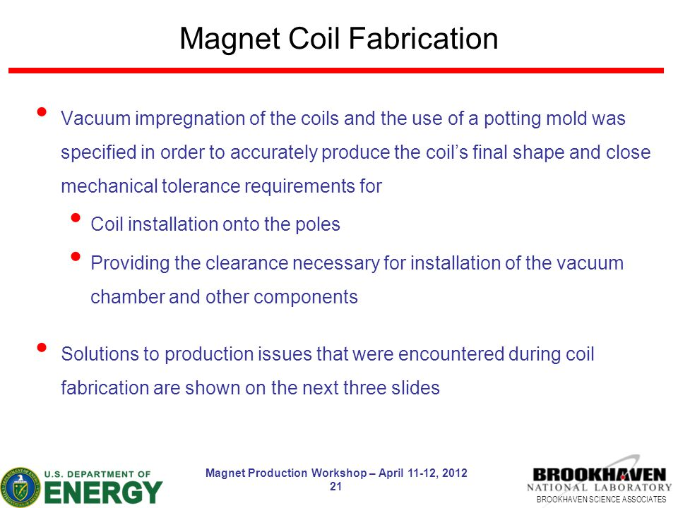 BROOKHAVEN SCIENCE ASSOCIATES Magnet Production Workshop – April 11-12, 2012 21 Magnet Coil Fabrication Vacuum impregnation of the coils and the use o