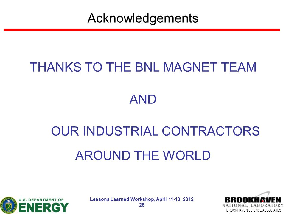BROOKHAVEN SCIENCE ASSOCIATES Lessons Learned Workshop, April 11-13, 2012 28 Acknowledgements THANKS TO THE BNL MAGNET TEAM AND OUR INDUSTRIAL CONTRAC