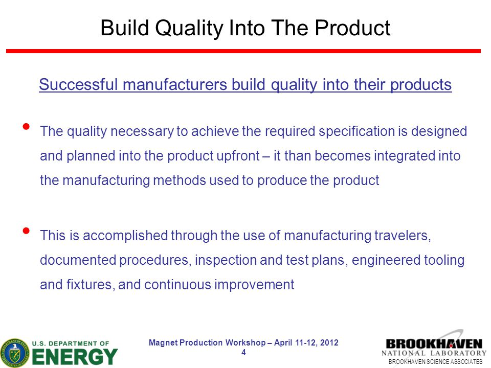 BROOKHAVEN SCIENCE ASSOCIATES Magnet Production Workshop – April 11-12, 2012 4 Build Quality Into The Product Successful manufacturers build quality into their products The quality necessary to achieve the required specification is designed and planned into the product upfront – it than becomes integrated into the manufacturing methods used to produce the product This is accomplished through the use of manufacturing travelers, documented procedures, inspection and test plans, engineered tooling and fixtures, and continuous improvement