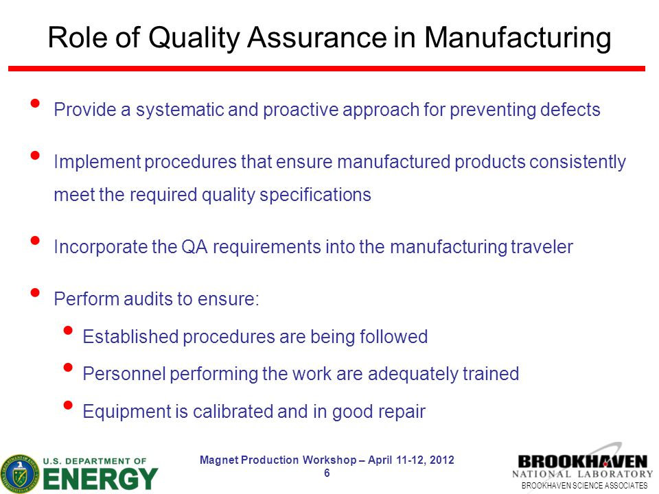 BROOKHAVEN SCIENCE ASSOCIATES Magnet Production Workshop – April 11-12, 2012 6 Role of Quality Assurance in Manufacturing Provide a systematic and pro