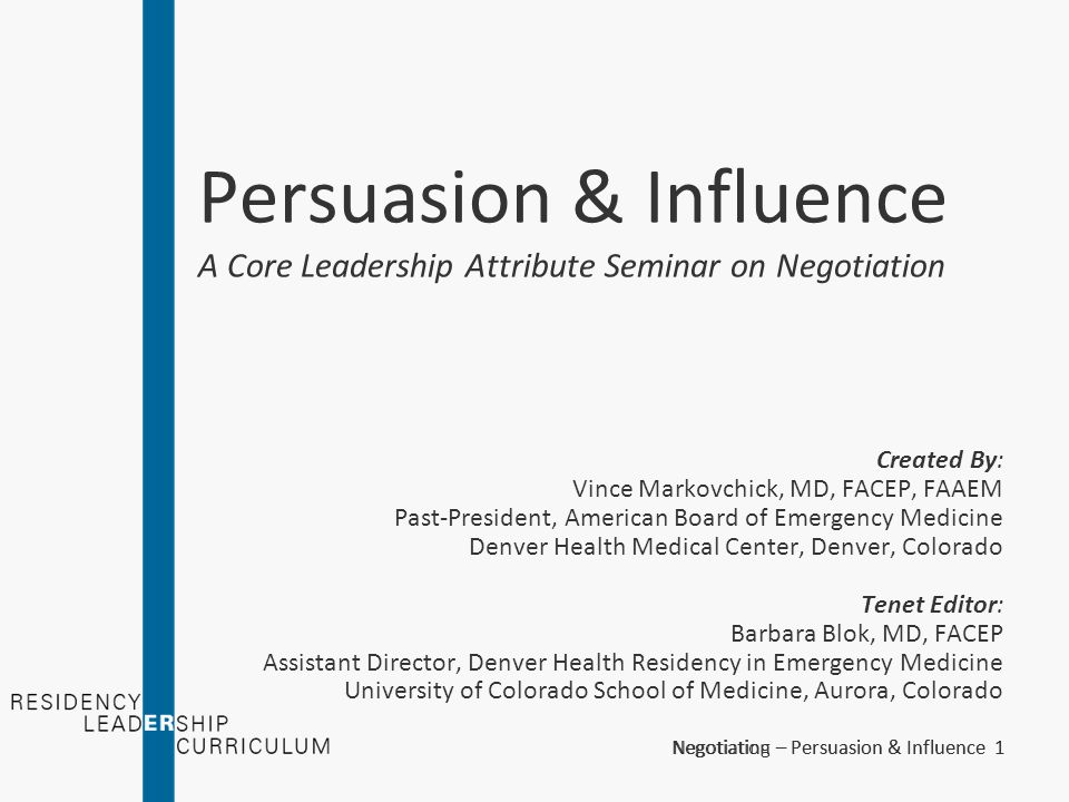 Negotiation – Persuasion & Influence 32 Weapons of Influence - Authority When possible, be authoritative –Come prepared –Look professional –State your qualifications – don't assume others know Prior training Practical experience