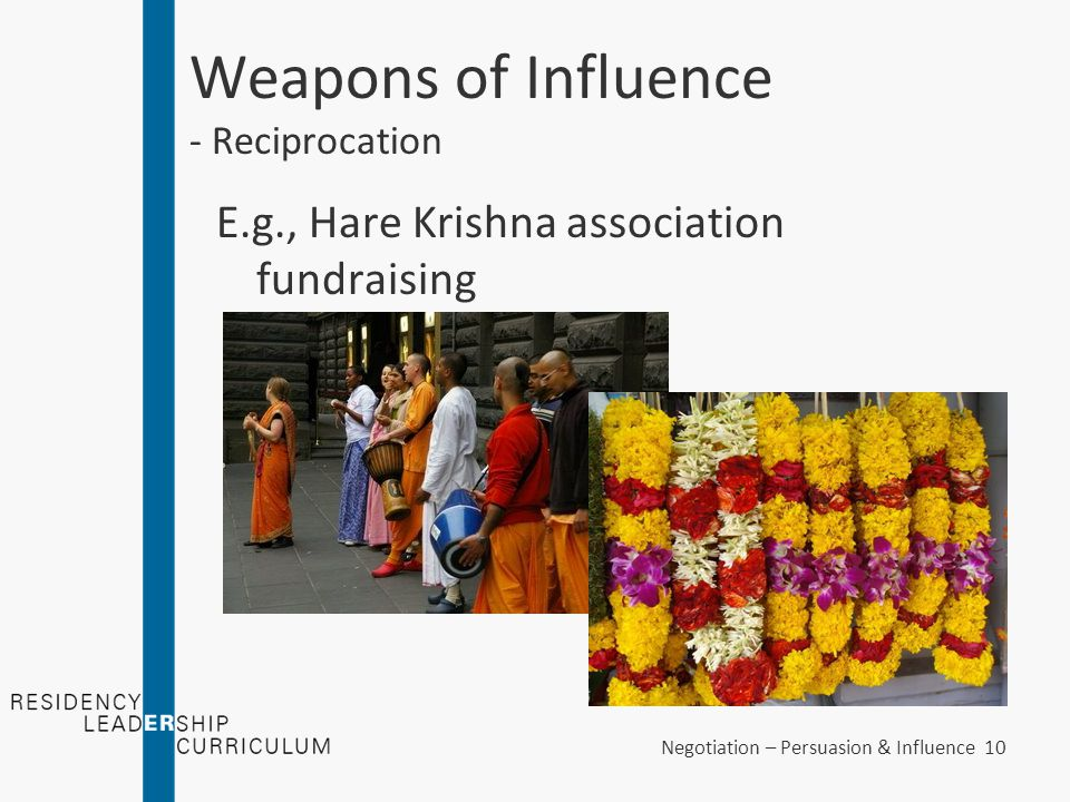 Negotiation – Persuasion & Influence 10 Weapons of Influence - Reciprocation E.g., Hare Krishna association fundraising
