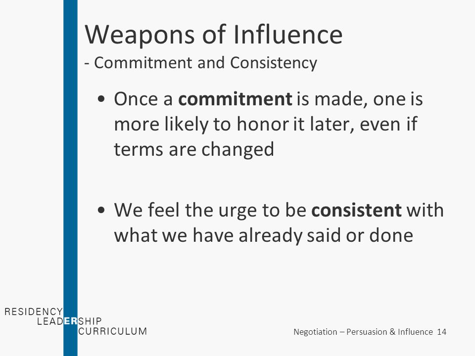 Negotiation – Persuasion & Influence 14 Weapons of Influence - Commitment and Consistency Once a commitment is made, one is more likely to honor it la