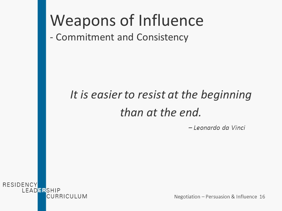 Negotiation – Persuasion & Influence 16 Weapons of Influence - Commitment and Consistency It is easier to resist at the beginning than at the end. – L