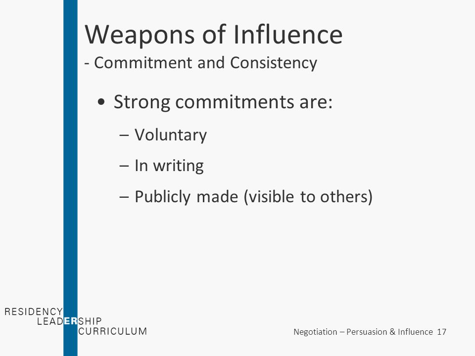 Negotiation – Persuasion & Influence 17 Weapons of Influence - Commitment and Consistency Strong commitments are: –Voluntary –In writing –Publicly mad