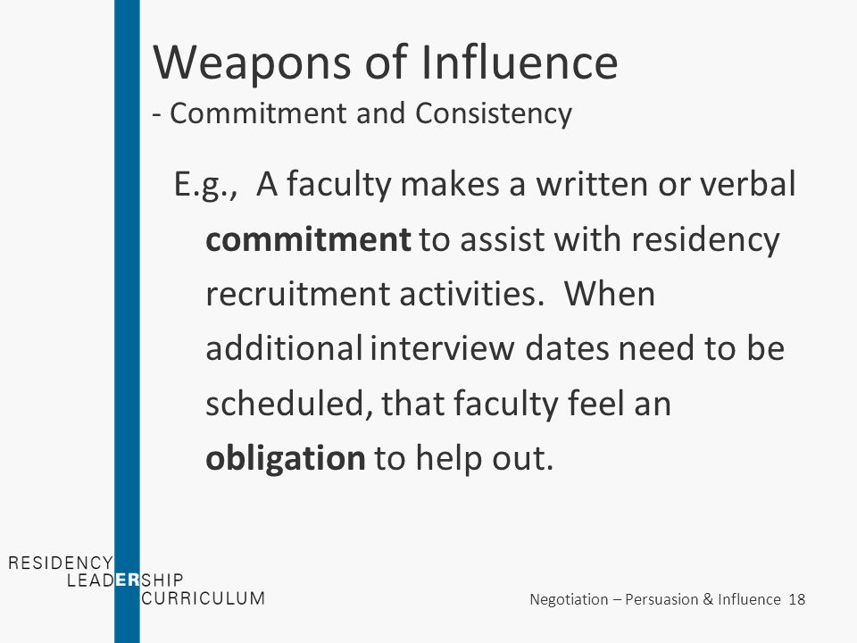 Negotiation – Persuasion & Influence 18 Weapons of Influence - Commitment and Consistency E.g., A faculty makes a written or verbal commitment to assi