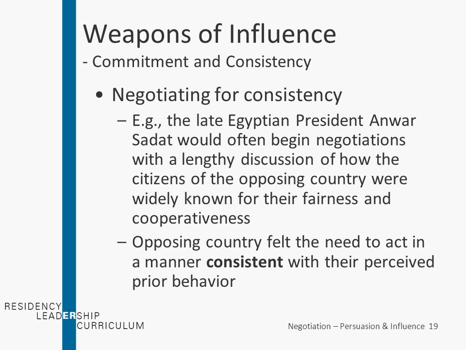 Negotiation – Persuasion & Influence 19 Weapons of Influence - Commitment and Consistency Negotiating for consistency –E.g., the late Egyptian Preside