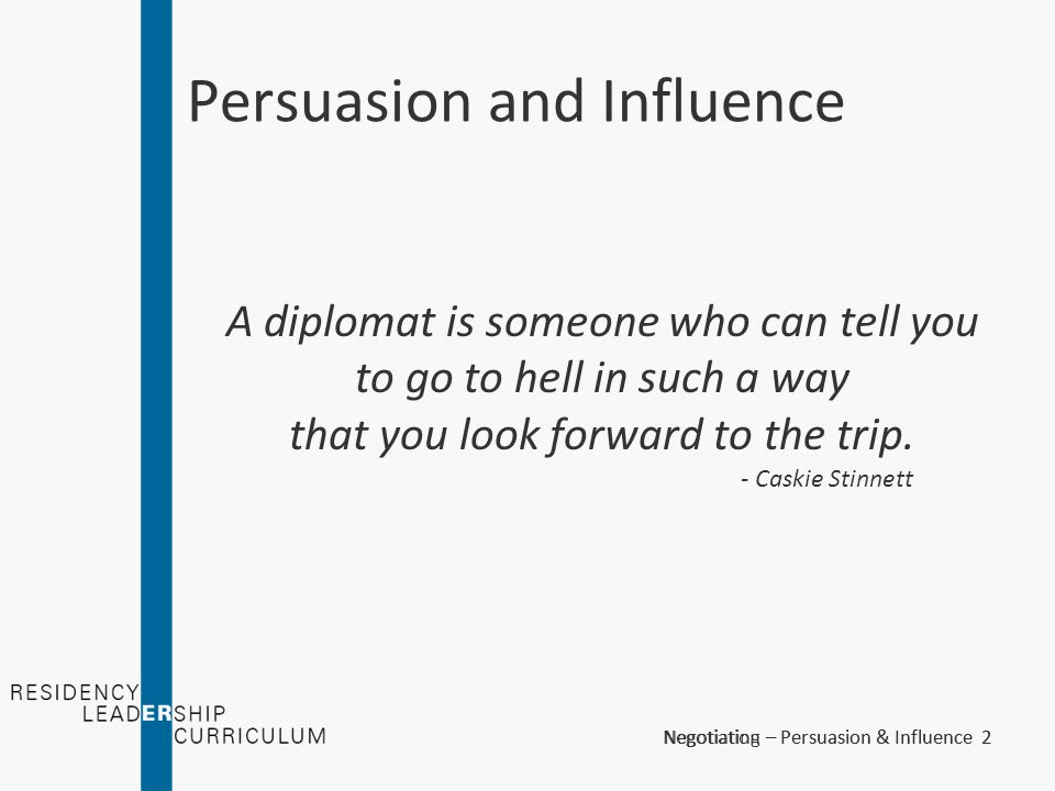Negotiation – Persuasion & Influence 3Negotiating – Persuasion & Influence 3 Persuasion and Influence An EM physician cannot function effectively if he cannot persuade and influence those around him.