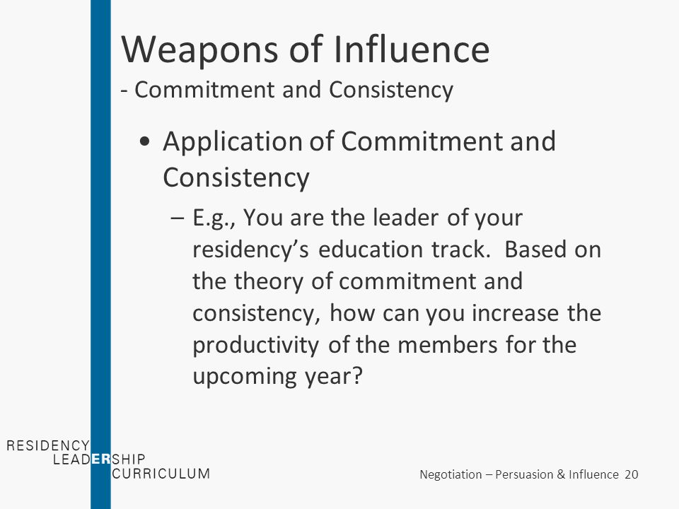 Negotiation – Persuasion & Influence 20 Weapons of Influence - Commitment and Consistency Application of Commitment and Consistency –E.g., You are the