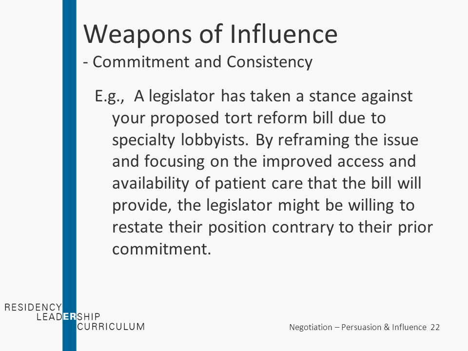 Negotiation – Persuasion & Influence 22 Weapons of Influence - Commitment and Consistency E.g., A legislator has taken a stance against your proposed