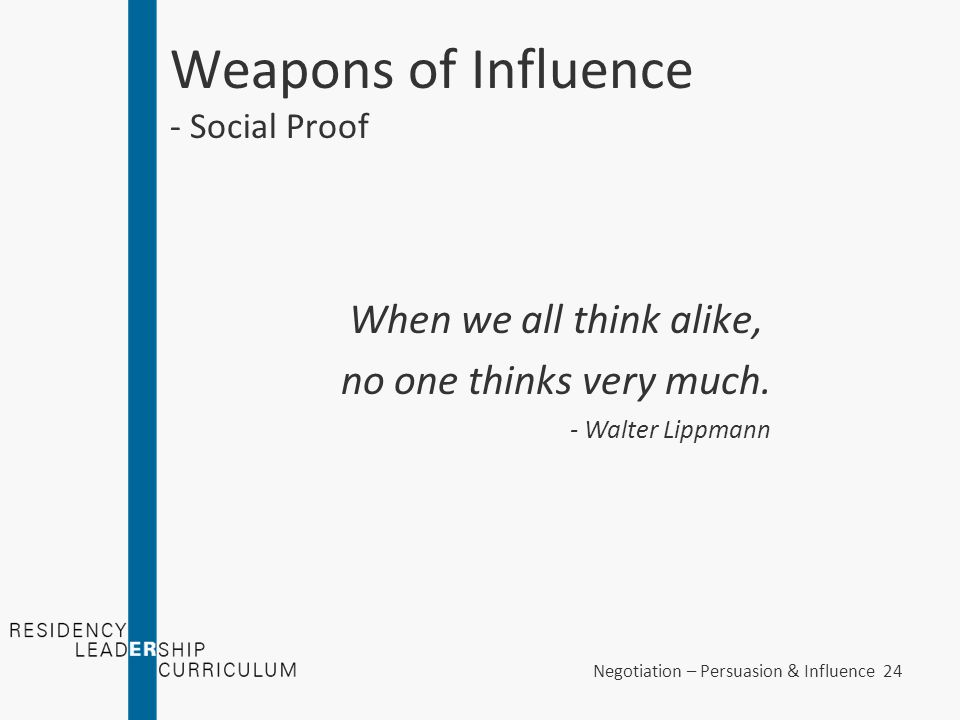 Negotiation – Persuasion & Influence 24 Weapons of Influence - Social Proof When we all think alike, no one thinks very much. - Walter Lippmann