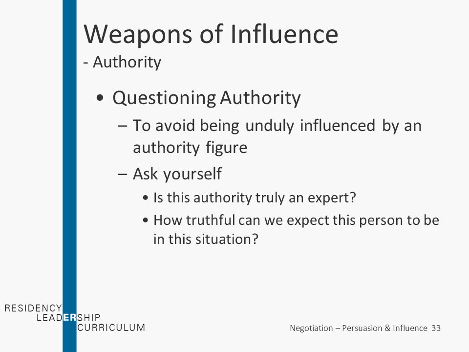 Negotiation – Persuasion & Influence 33 Weapons of Influence - Authority Questioning Authority –To avoid being unduly influenced by an authority figur