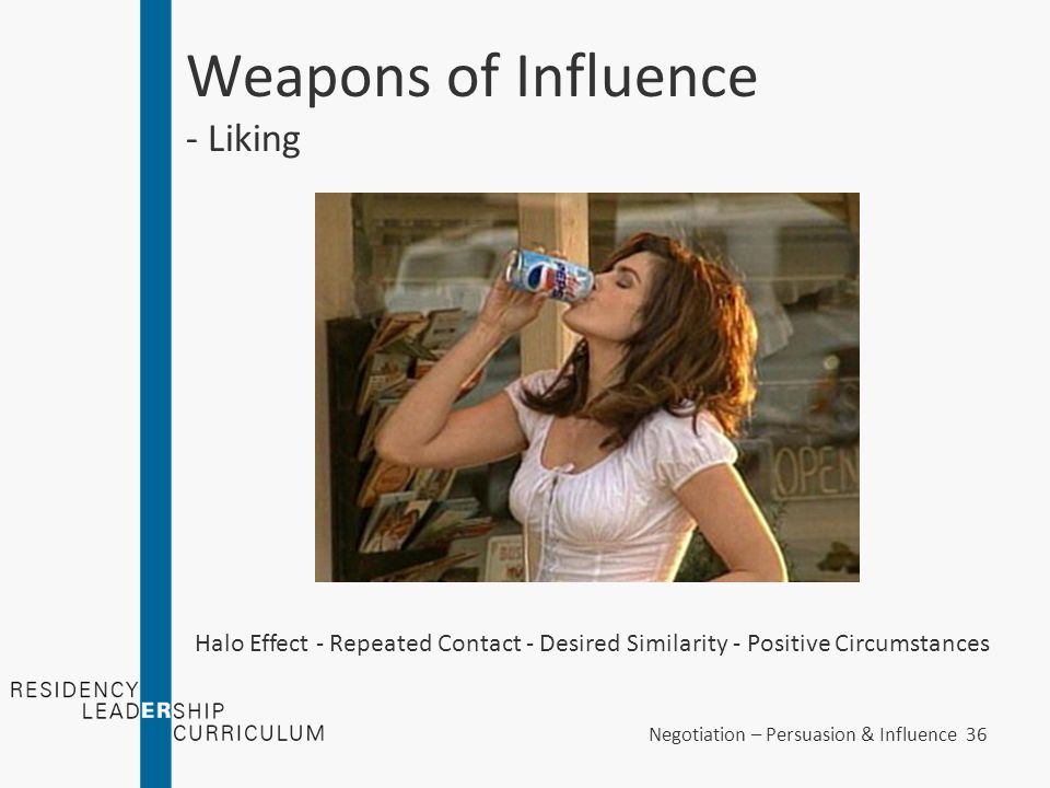 Negotiation – Persuasion & Influence 36 Weapons of Influence - Liking Halo Effect - Repeated Contact - Desired Similarity - Positive Circumstances