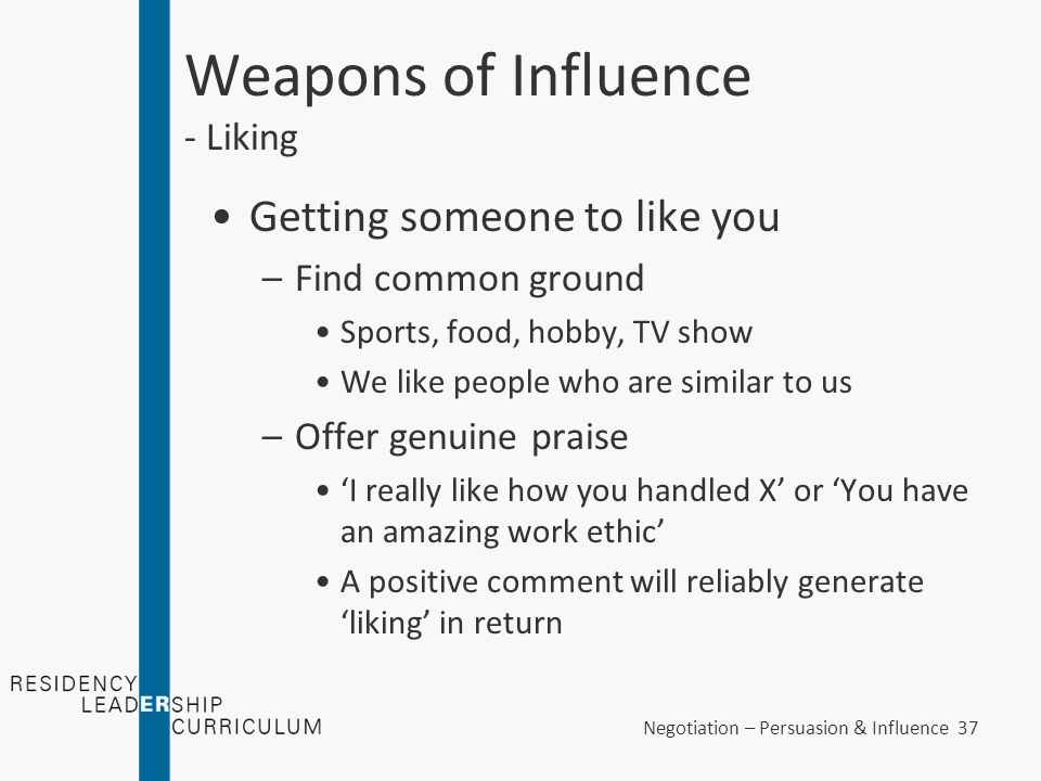 Negotiation – Persuasion & Influence 37 Weapons of Influence - Liking Getting someone to like you –Find common ground Sports, food, hobby, TV show We